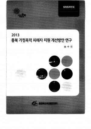 2013 충북 가정폭력 피해자 지원 개선방안 연구